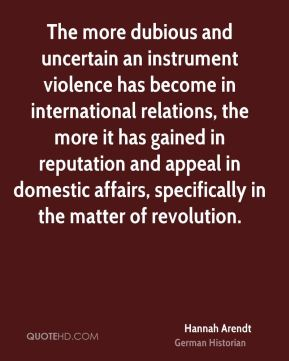 Hannah Arendt - The more dubious and uncertain an instrument violence has become in international relations, the more it has gained in reputation and appeal in domestic affairs, specifically in the matter of revolution.