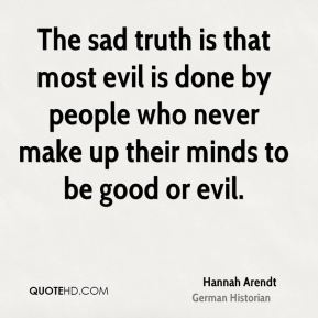 Hannah Arendt - The sad truth is that most evil is done by people who never make up their minds to be good or evil.
