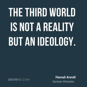 Hannah Arendt - The Third World is not a reality but an ideology.