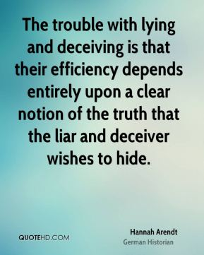 Hannah Arendt - The trouble with lying and deceiving is that their efficiency depends entirely upon a clear notion of the truth that the liar and deceiver wishes to hide.