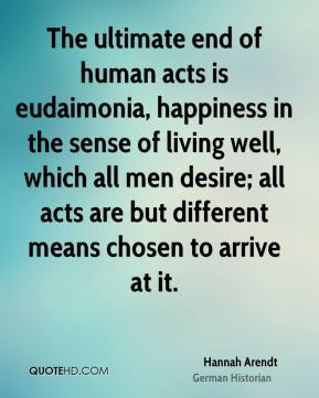 Hannah Arendt - The ultimate end of human acts is eudaimonia, happiness in the sense of living well, which all men desire; all acts are but different means chosen to arrive at it.