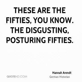 Hannah Arendt - These are the fifties, you know. The disgusting, posturing fifties.