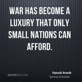 Hannah Arendt - War has become a luxury that only small nations can afford.