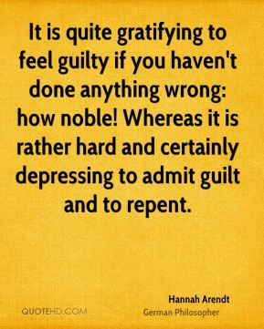 It is quite gratifying to feel guilty if you haven't done anything wrong: how noble! Whereas it is rather hard and certainly depressing to admit guilt and to repent.