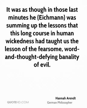It was as though in those last minutes he (Eichmann) was summing up the lessons that this long course in human wickedness had taught us the lesson of the fearsome, word-and-thought-defying banality of evil.