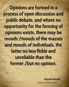 Opinions are formed in a process of open discussion and public debate, and where no opportunity for the forming of opinions exists, there may be moods /moods of the masses and moods of individuals, the latter no less fickle and unreliable than the former /but no opinion.