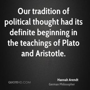 Hannah Arendt - Our tradition of political thought had its definite beginning in the teachings of Plato and Aristotle.