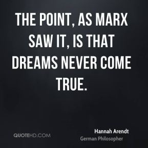 The point, as Marx saw it, is that dreams never come true.