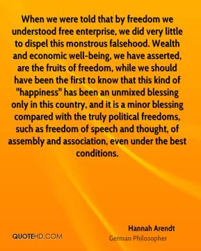 Hannah Arendt - When we were told that by freedom we understood free enterprise, we did very little to dispel this monstrous falsehood. Wealth and economic well-being, we have asserted, are the fruits of freedom, while we should have been the first to know that this kind of ''happiness'' has been an unmixed blessing only in this country, and it is a minor blessing compared with the truly political freedoms, such as freedom of speech and thought, of assembly and association, even under the best conditions.