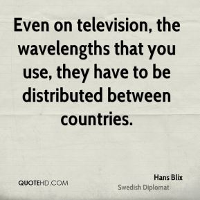 Even on television, the wavelengths that you use, they have to be distributed between countries.