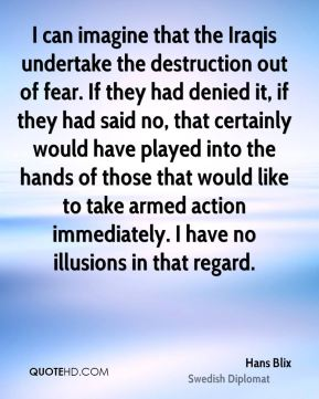 Hans Blix - I can imagine that the Iraqis undertake the destruction out of fear. If they had denied it, if they had said no, that certainly would have played into the hands of those that would like to take armed action immediately. I have no illusions in that regard.