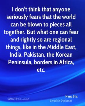 Hans Blix - I don't think that anyone seriously fears that the world can be blown to pieces all together. But what one can fear and rightly so are regional things, like in the Middle East, India, Pakistan, the Korean Peninsula, borders in Africa, etc.