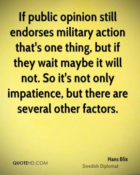 Hans Blix - If public opinion still endorses military action that's one thing, but if they wait maybe it will not. So it's not only impatience, but there are several other factors.