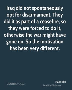 Hans Blix - Iraq did not spontaneously opt for disarmament. They did it as part of a ceasefire, so they were forced to do it, otherwise the war might have gone on. So the motivation has been very different.