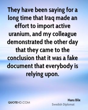 Hans Blix - They have been saying for a long time that Iraq made an effort to import active uranium, and my colleague demonstrated the other day that they came to the conclusion that it was a fake document that everybody is relying upon.