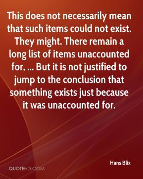 This does not necessarily mean that such items could not exist. They might. There remain a long list of items unaccounted for, ... But it is not justified to jump to the conclusion that something exists just because it was unaccounted for.