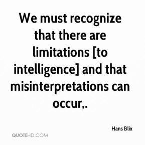Hans Blix - We must recognize that there are limitations [to intelligence] and that misinterpretations can occur.
