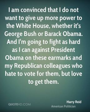 Harry Reid - I am convinced that I do not want to give up more power to the White House, whether it's George Bush or Barack Obama. And I'm going to fight as hard as I can against President Obama on these earmarks and my Republican colleagues who hate to vote for them, but love to get them.