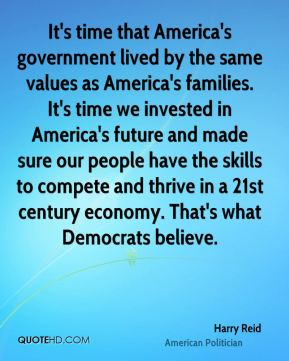 Harry Reid - It's time that America's government lived by the same values as America's families. It's time we invested in America's future and made sure our people have the skills to compete and thrive in a 21st century economy. That's what Democrats believe.
