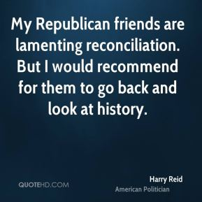 Harry Reid - My Republican friends are lamenting reconciliation. But I would recommend for them to go back and look at history.