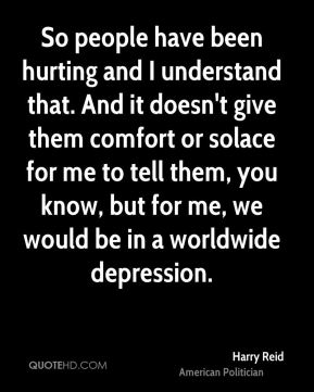 Harry Reid - So people have been hurting and I understand that. And it doesn't give them comfort or solace for me to tell them, you know, but for me, we would be in a worldwide depression.