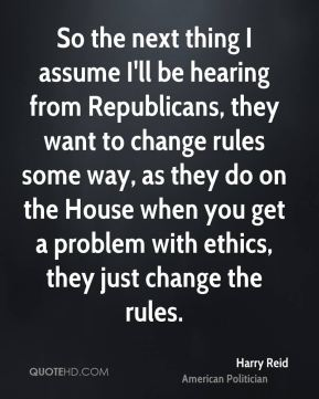 So the next thing I assume I'll be hearing from Republicans, they want to change rules some way, as they do on the House when you get a problem with ethics, they just change the rules.