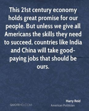 Harry Reid - This 21st century economy holds great promise for our people. But unless we give all Americans the skills they need to succeed, countries like India and China will take good-paying jobs that should be ours.