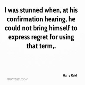 Harry Reid - I was stunned when, at his confirmation hearing, he could not bring himself to express regret for using that term.