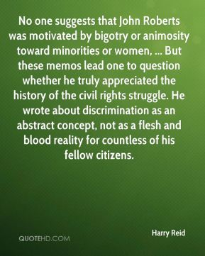 Harry Reid - No one suggests that John Roberts was motivated by bigotry or animosity toward minorities or women, ... But these memos lead one to question whether he truly appreciated the history of the civil rights struggle. He wrote about discrimination as an abstract concept, not as a flesh and blood reality for countless of his fellow citizens.