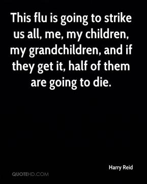 Harry Reid - This flu is going to strike us all, me, my children, my grandchildren, and if they get it, half of them are going to die.