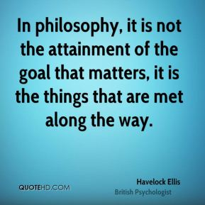 In philosophy, it is not the attainment of the goal that matters, it is the things that are met along the way.
