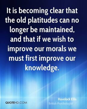 It is becoming clear that the old platitudes can no longer be maintained, and that if we wish to improve our morals we must first improve our knowledge.