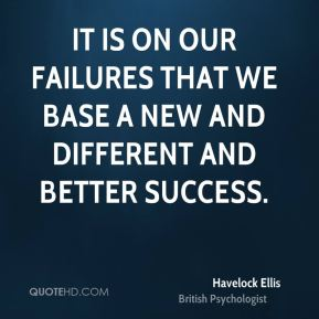 It is on our failures that we base a new and different and better success.