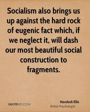 Havelock Ellis - Socialism also brings us up against the hard rock of eugenic fact which, if we neglect it, will dash our most beautiful social construction to fragments.
