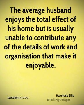 Havelock Ellis - The average husband enjoys the total effect of his home but is usually unable to contribute any of the details of work and organisation that make it enjoyable.