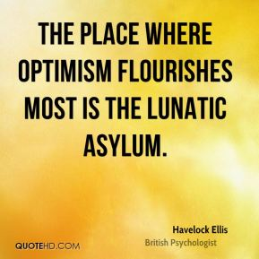 The place where optimism flourishes most is the lunatic asylum.