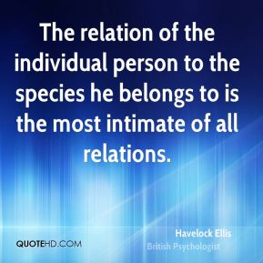 Havelock Ellis - The relation of the individual person to the species he belongs to is the most intimate of all relations.