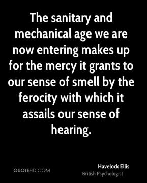 Havelock Ellis - The sanitary and mechanical age we are now entering makes up for the mercy it grants to our sense of smell by the ferocity with which it assails our sense of hearing.