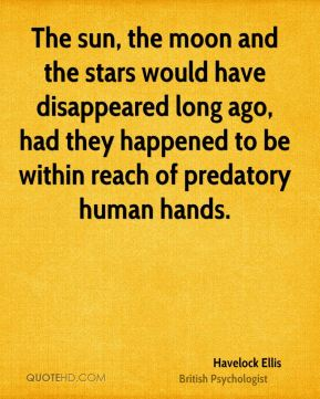 The sun, the moon and the stars would have disappeared long ago, had they happened to be within reach of predatory human hands.