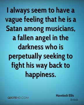 I always seem to have a vague feeling that he is a Satan among musicians, a fallen angel in the darkness who is perpetually seeking to fight his way back to happiness.