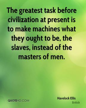 Havelock Ellis - The greatest task before civilization at present is to make machines what they ought to be, the slaves, instead of the masters of men.