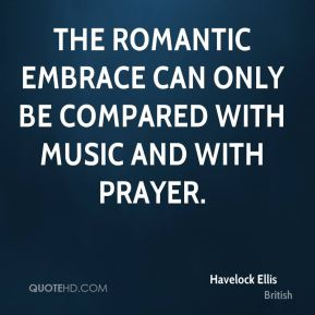 Havelock Ellis - The romantic embrace can only be compared with music and with prayer.