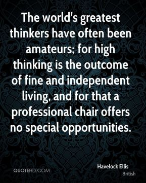The world's greatest thinkers have often been amateurs; for high thinking is the outcome of fine and independent living, and for that a professional chair offers no special opportunities.