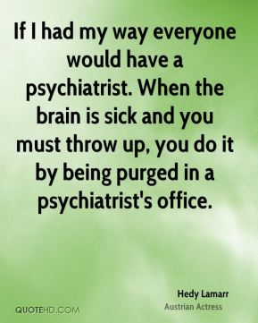 If I had my way everyone would have a psychiatrist. When the brain is sick and you must throw up, you do it by being purged in a psychiatrist's office.