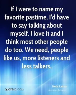 If I were to name my favorite pastime, I'd have to say talking about myself. I love it and I think most other people do too. We need, people like us, more listeners and less talkers.