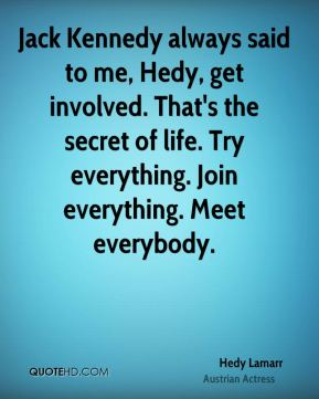 Hedy Lamarr - Jack Kennedy always said to me, Hedy, get involved. That's the secret of life. Try everything. Join everything. Meet everybody.