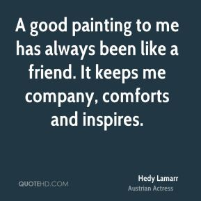Hedy Lamarr - A good painting to me has always been like a friend. It keeps me company, comforts and inspires.