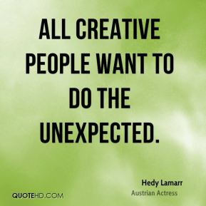 Hedy Lamarr - All creative people want to do the unexpected.