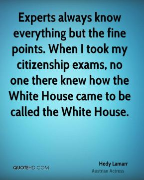 Hedy Lamarr - Experts always know everything but the fine points. When I took my citizenship exams, no one there knew how the White House came to be called the White House.