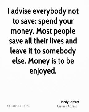 Hedy Lamarr - I advise everybody not to save: spend your money. Most people save all their lives and leave it to somebody else. Money is to be enjoyed.